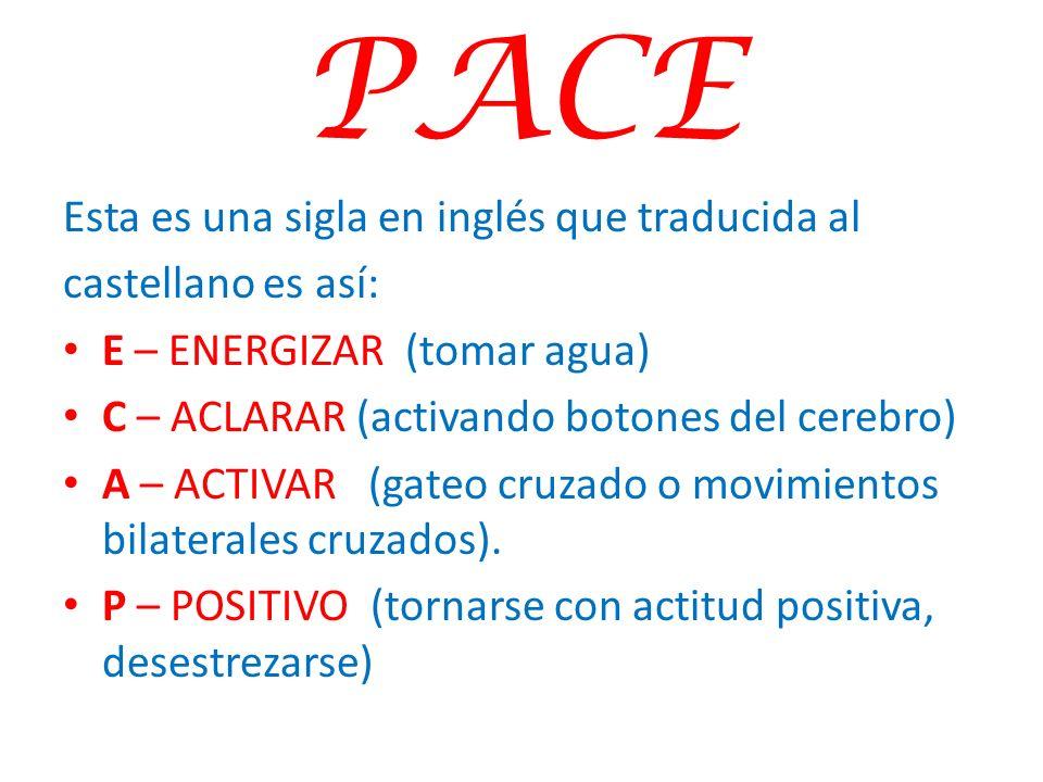 PACE Esta es una sigla en inglés que traducida al castellano es así: E – ENERGIZAR (tomar agua) C – ACLARAR (activando botones del cerebro) A – ACTIVA