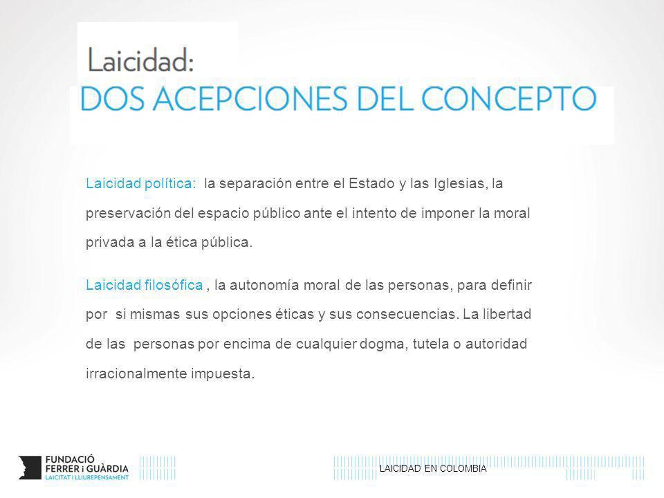 LAICIDAD EN COLOMBIA Laicidad política: la separación entre el Estado y las Iglesias, la preservación del espacio público ante el intento de imponer l