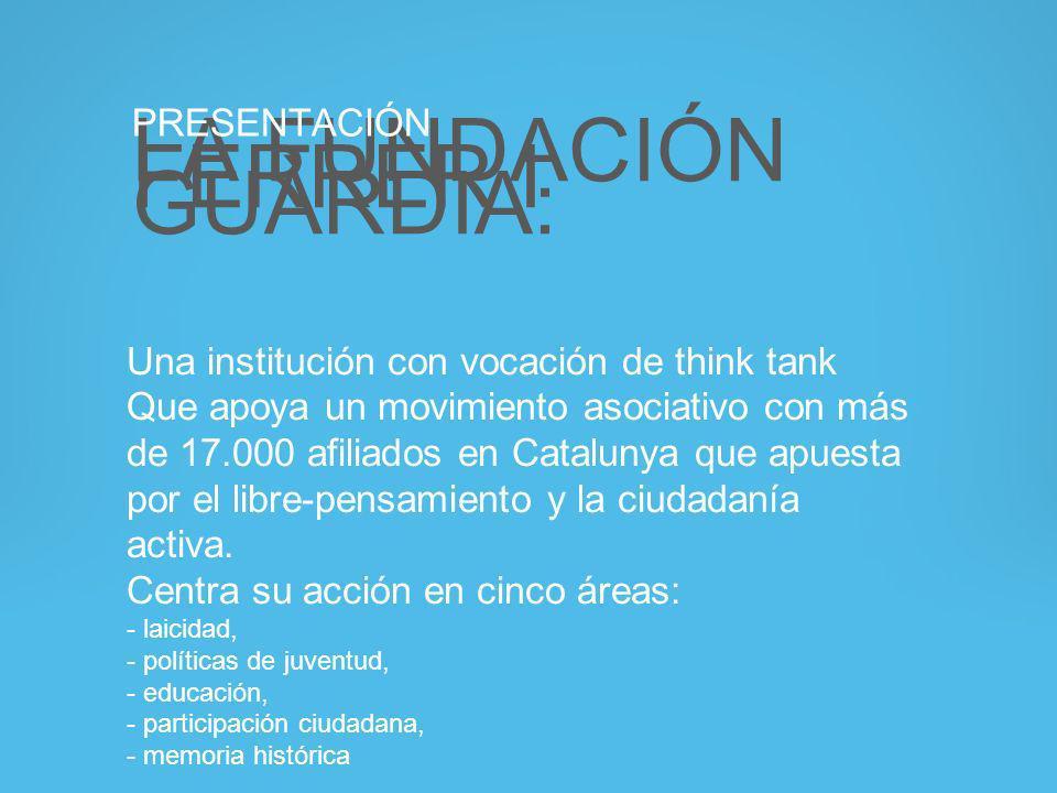 LA FUNDACIÓN FERRER I GUÀRDIA: PRESENTACIÓN Una institución con vocación de think tank Que apoya un movimiento asociativo con más de 17.000 afiliados en Catalunya que apuesta por el libre-pensamiento y la ciudadanía activa.