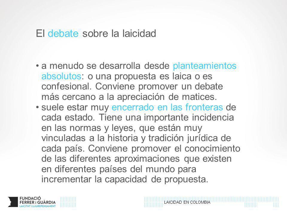 LAICIDAD EN COLOMBIA El debate sobre la laicidad a menudo se desarrolla desde planteamientos absolutos: o una propuesta es laica o es confesional. Con