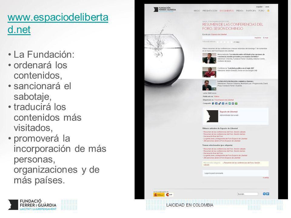 LAICIDAD EN COLOMBIA www.espaciodeliberta d.net La Fundación: ordenará los contenidos, sancionará el sabotaje, traducirá los contenidos más visitados, promoverá la incorporación de más personas, organizaciones y de más países.