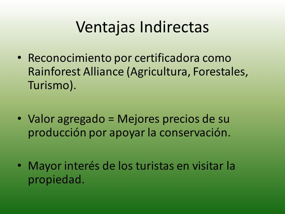 Ventajas Indirectas Reconocimiento por certificadora como Rainforest Alliance (Agricultura, Forestales, Turismo). Valor agregado = Mejores precios de