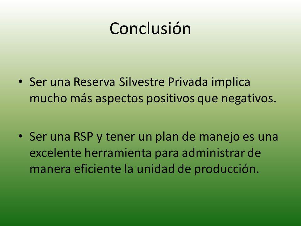 Conclusión Ser una Reserva Silvestre Privada implica mucho más aspectos positivos que negativos. Ser una RSP y tener un plan de manejo es una excelent