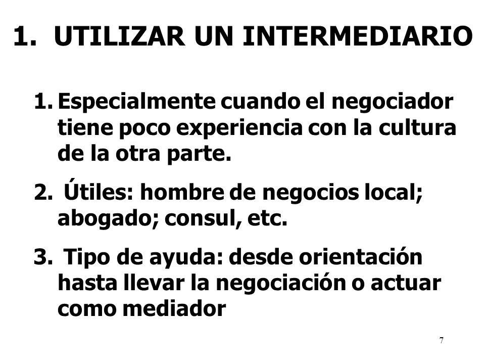 7 1. UTILIZAR UN INTERMEDIARIO 1.Especialmente cuando el negociador tiene poco experiencia con la cultura de la otra parte. 2. Útiles: hombre de negoc