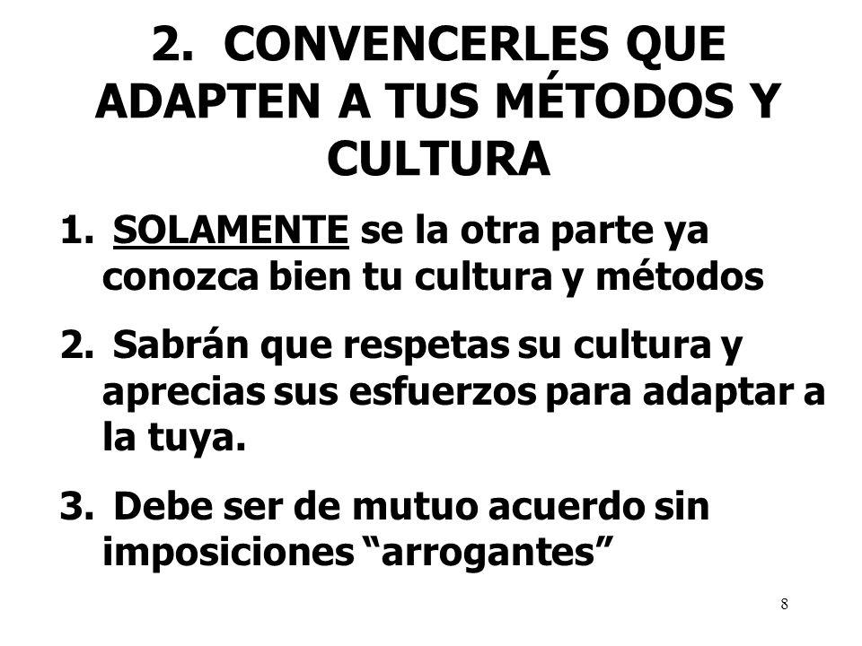 8 2. CONVENCERLES QUE ADAPTEN A TUS MÉTODOS Y CULTURA 1. SOLAMENTE se la otra parte ya conozca bien tu cultura y métodos 2. Sabrán que respetas su cul