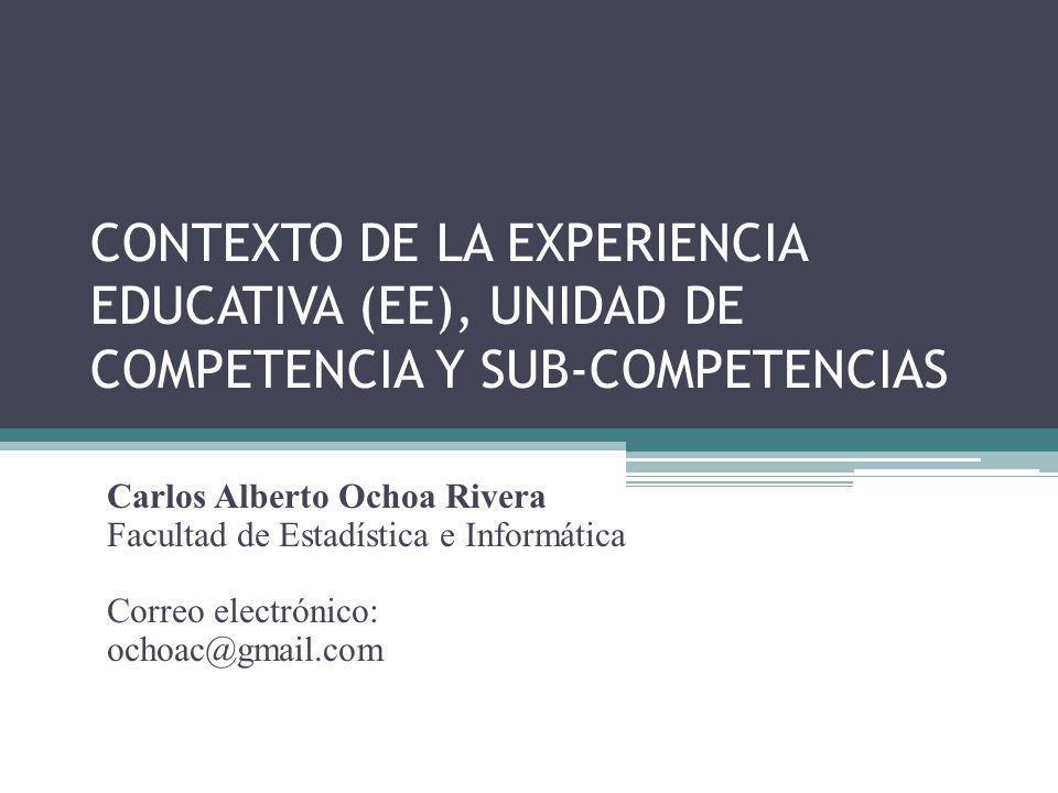 CONTEXTO DE LA EXPERIENCIA EDUCATIVA (EE), UNIDAD DE COMPETENCIA Y SUB-COMPETENCIAS Carlos Alberto Ochoa Rivera Facultad de Estadística e Informática