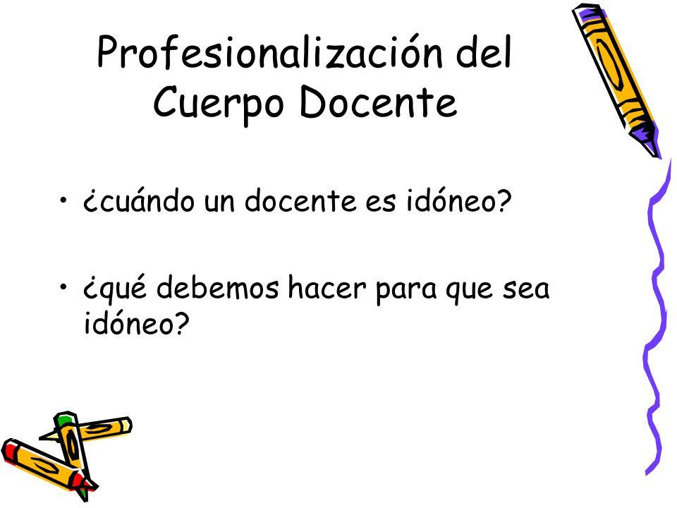 Profesionalización del Cuerpo Docente ¿cuándo un docente es idóneo? ¿qué debemos hacer para que sea idóneo?