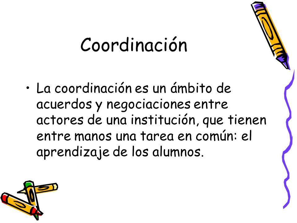 Coordinación La coordinación es un ámbito de acuerdos y negociaciones entre actores de una institución, que tienen entre manos una tarea en común: el