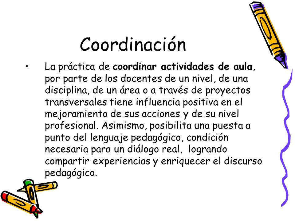 Coordinación La práctica de coordinar actividades de aula, por parte de los docentes de un nivel, de una disciplina, de un área o a través de proyecto