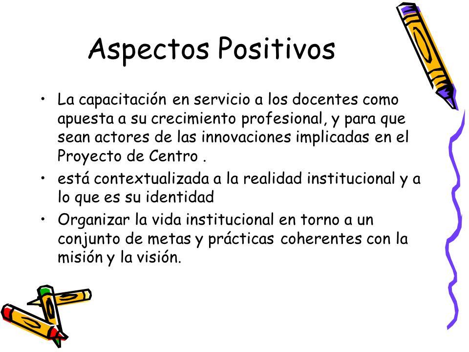 Aspectos Positivos La capacitación en servicio a los docentes como apuesta a su crecimiento profesional, y para que sean actores de las innovaciones i