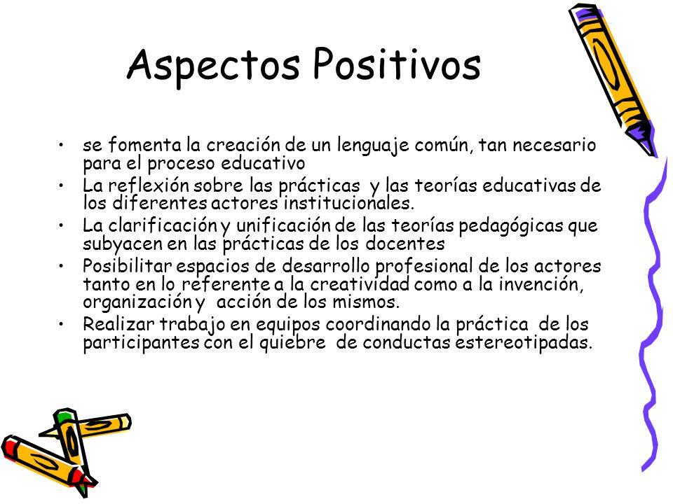 Aspectos Positivos se fomenta la creación de un lenguaje común, tan necesario para el proceso educativo La reflexión sobre las prácticas y las teorías