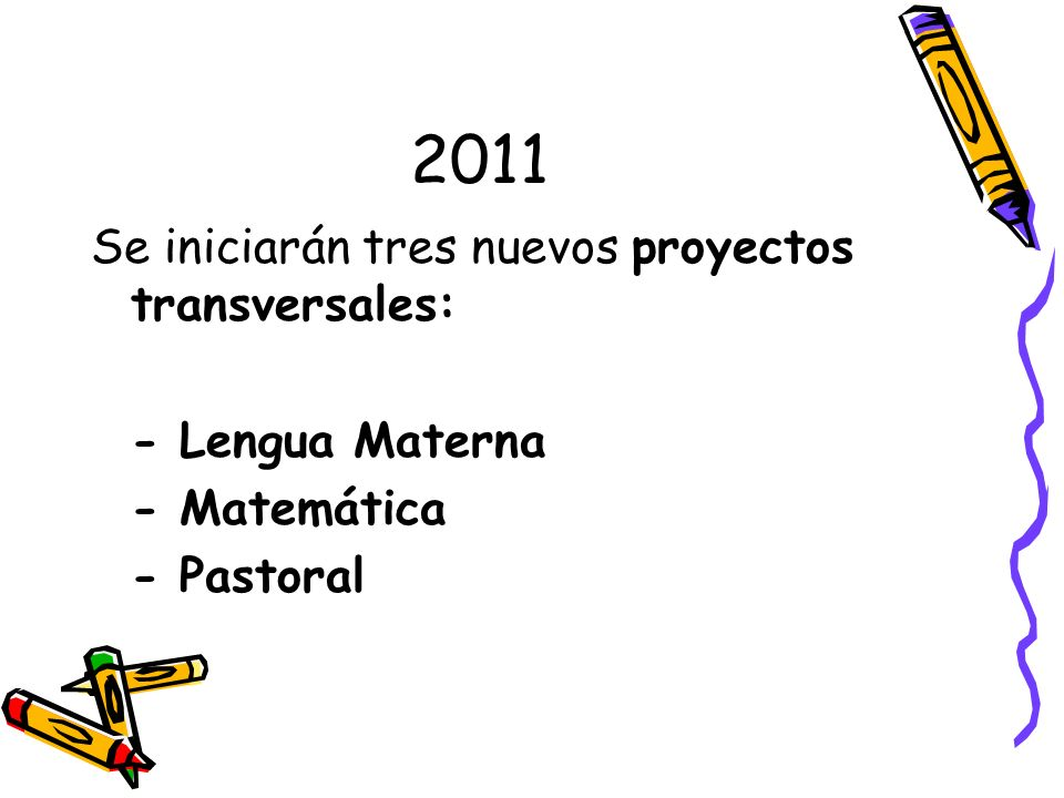2011 Se iniciarán tres nuevos proyectos transversales: - Lengua Materna - Matemática - Pastoral