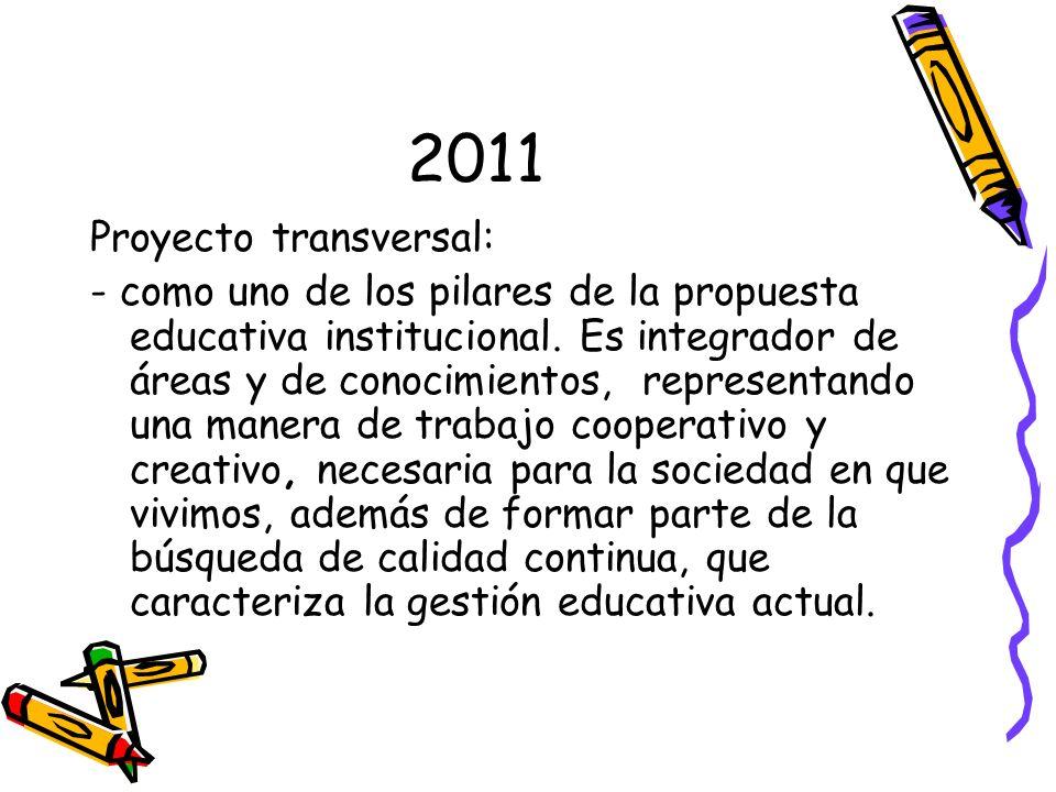 2011 Proyecto transversal: - como uno de los pilares de la propuesta educativa institucional. Es integrador de áreas y de conocimientos, representando