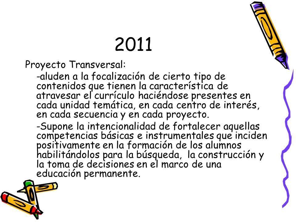 2011 Proyecto Transversal: -aluden a la focalización de cierto tipo de contenidos que tienen la característica de atravesar el currículo haciéndose pr