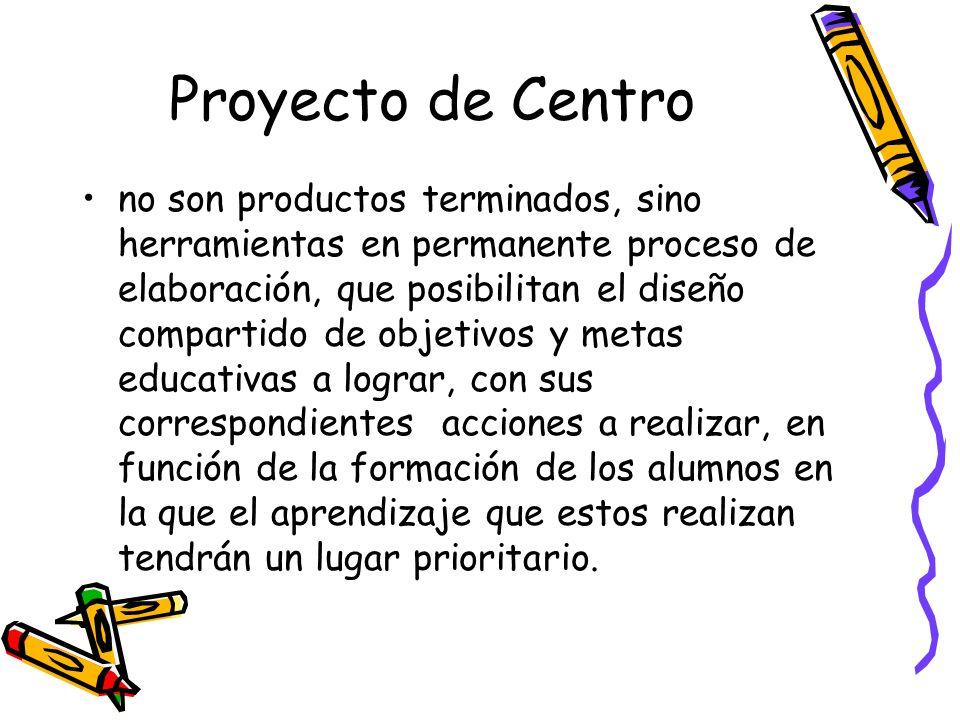Proyecto de Centro no son productos terminados, sino herramientas en permanente proceso de elaboración, que posibilitan el diseño compartido de objeti