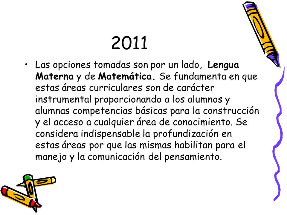 2011 Las opciones tomadas son por un lado, Lengua Materna y de Matemática. Se fundamenta en que estas áreas curriculares son de carácter instrumental