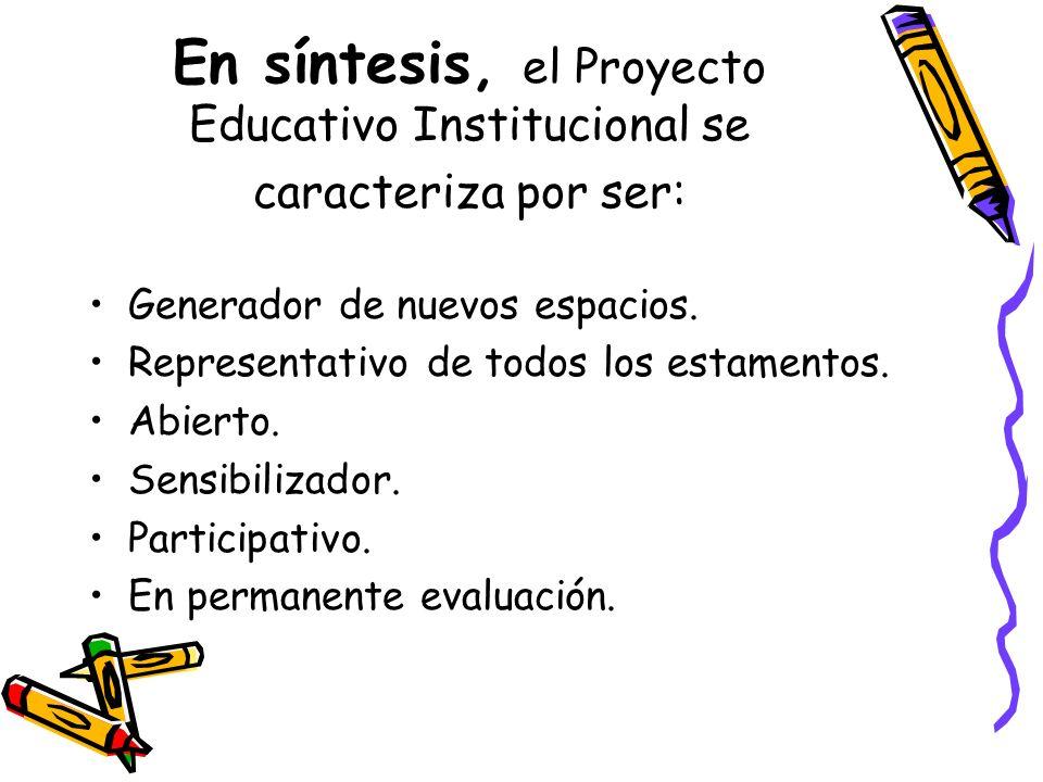 En síntesis, el Proyecto Educativo Institucional se caracteriza por ser: Generador de nuevos espacios. Representativo de todos los estamentos. Abierto