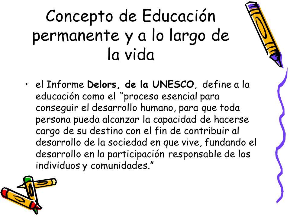 Concepto de Educación permanente y a lo largo de la vida el Informe Delors, de la UNESCO, define a la educación como el proceso esencial para consegui