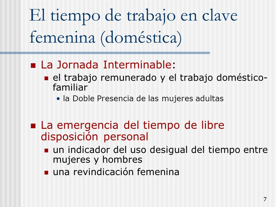 7 El tiempo de trabajo en clave femenina (doméstica) La Jornada Interminable: el trabajo remunerado y el trabajo doméstico- familiar la Doble Presenci