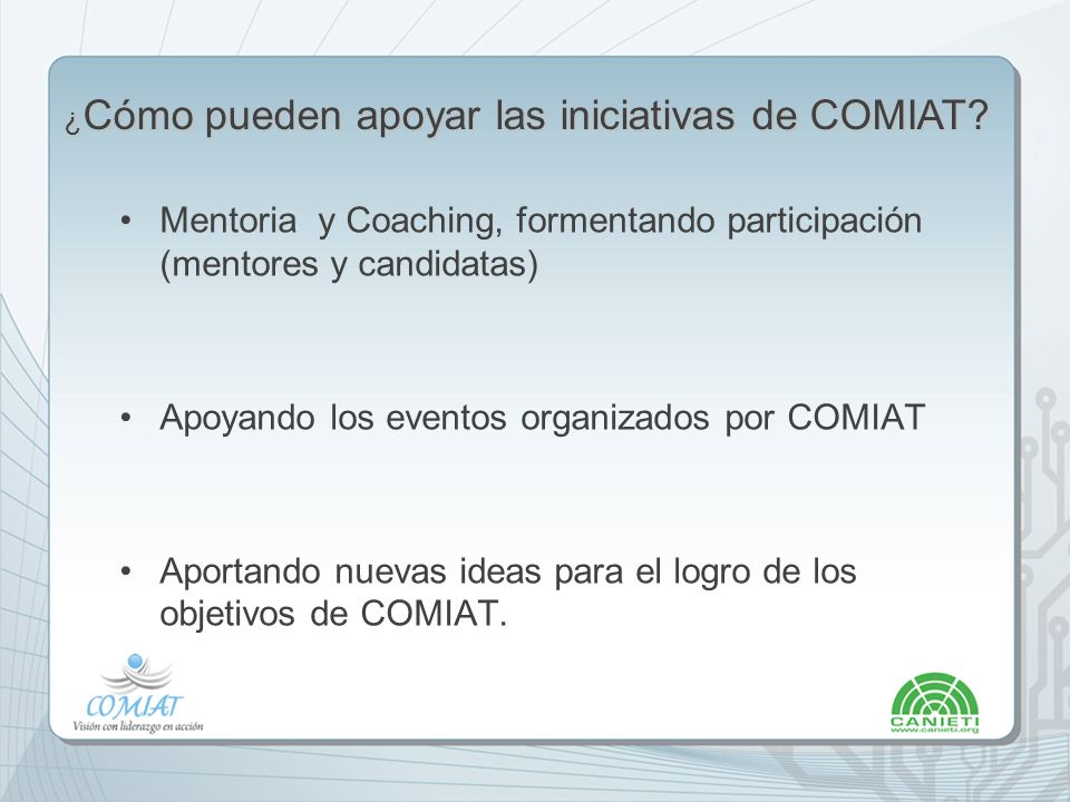Mentoria y Coaching, formentando participación (mentores y candidatas) Apoyando los eventos organizados por COMIAT Aportando nuevas ideas para el logro de los objetivos de COMIAT.