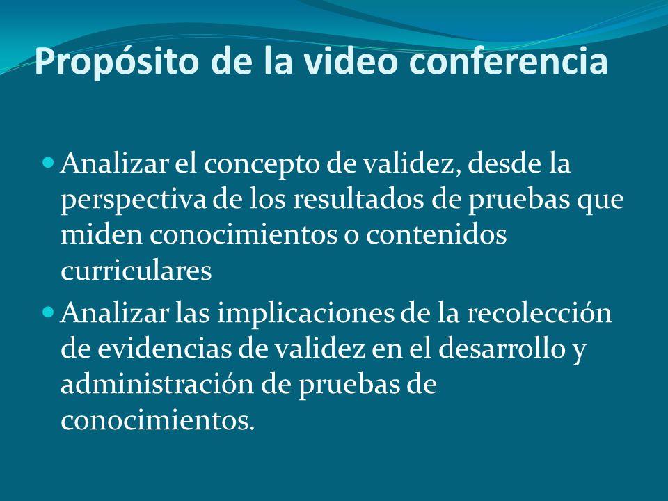 Propósito de la video conferencia Analizar el concepto de validez, desde la perspectiva de los resultados de pruebas que miden conocimientos o conteni