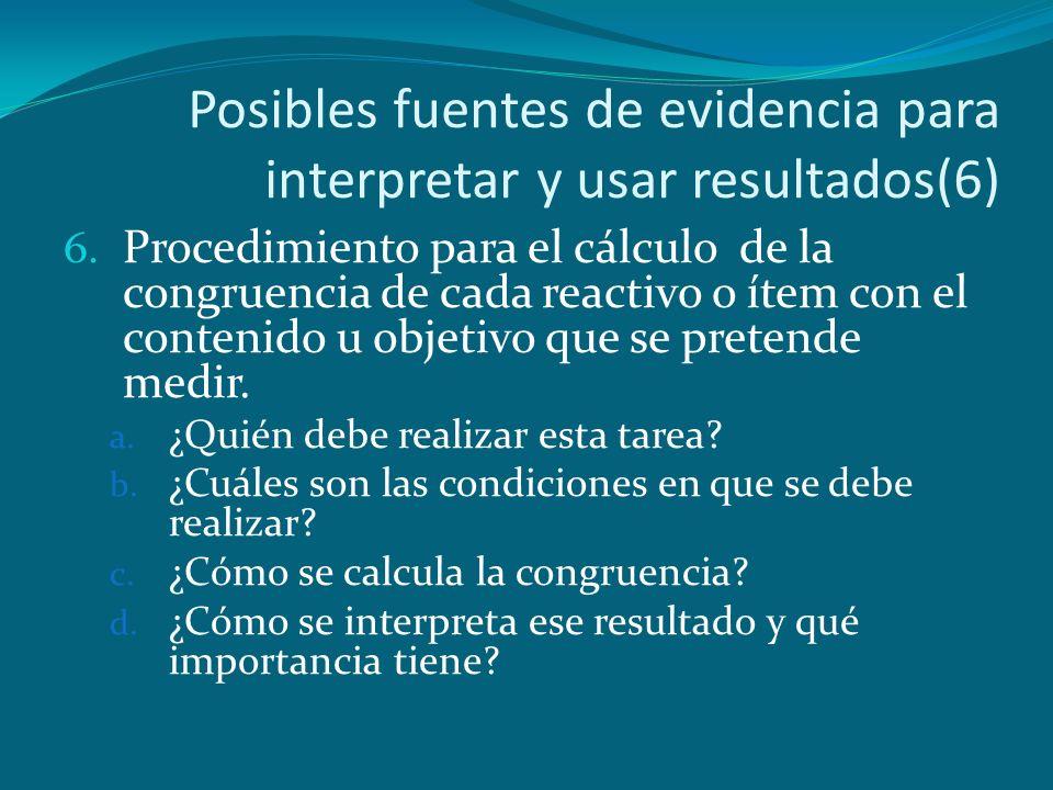 Posibles fuentes de evidencia para interpretar y usar resultados(6) 6. Procedimiento para el cálculo de la congruencia de cada reactivo o ítem con el