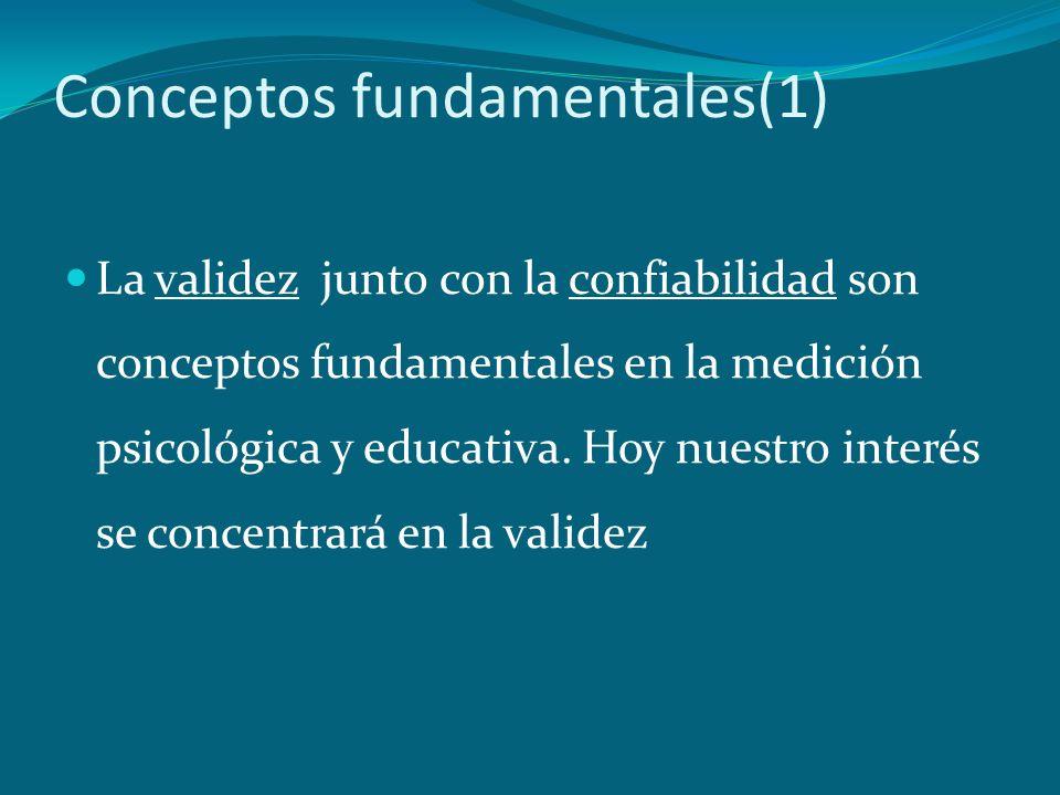 Conceptos fundamentales(2) Validez: juicio integrado del grado en que la evidencia empírica y el razonamiento teórico sustenta la conveniencia y lo adecuado de las inferencias y acciones basados en los puntajes obtenidos en una prueba y de las consecuencias sociales de su empleo (Meesick, 1989)