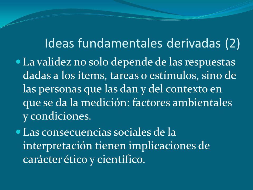 Ideas fundamentales derivadas (2) La validez no solo depende de las respuestas dadas a los ítems, tareas o estímulos, sino de las personas que las dan