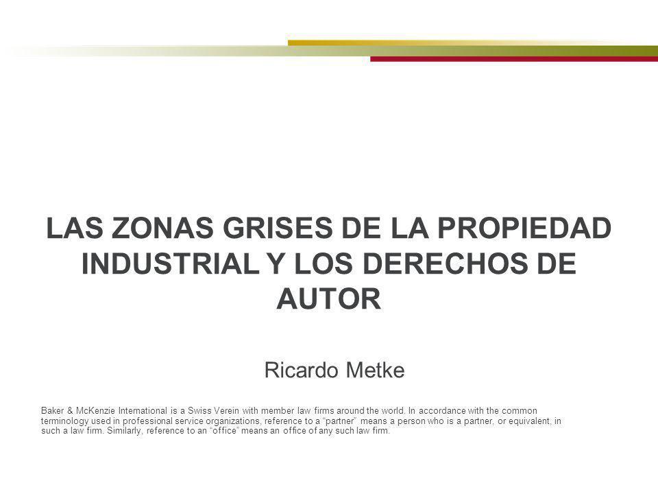 Ricardo Metke LAS ZONAS GRISES DE LA PROPIEDAD INDUSTRIAL Y LOS DERECHOS DE AUTOR Baker & McKenzie International is a Swiss Verein with member law fir