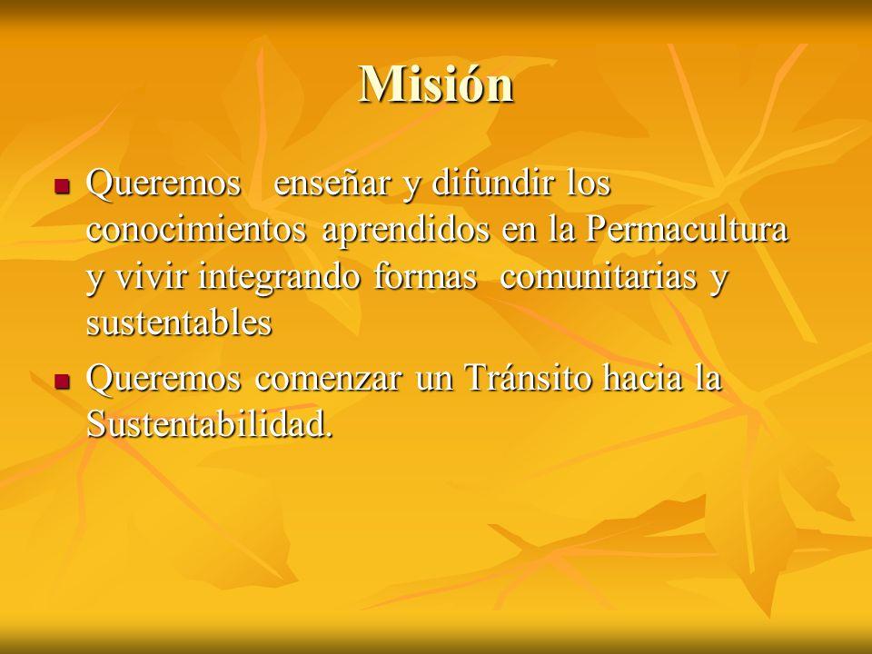 Misión Queremos enseñar y difundir los conocimientos aprendidos en la Permacultura y vivir integrando formas comunitarias y sustentables Queremos ense