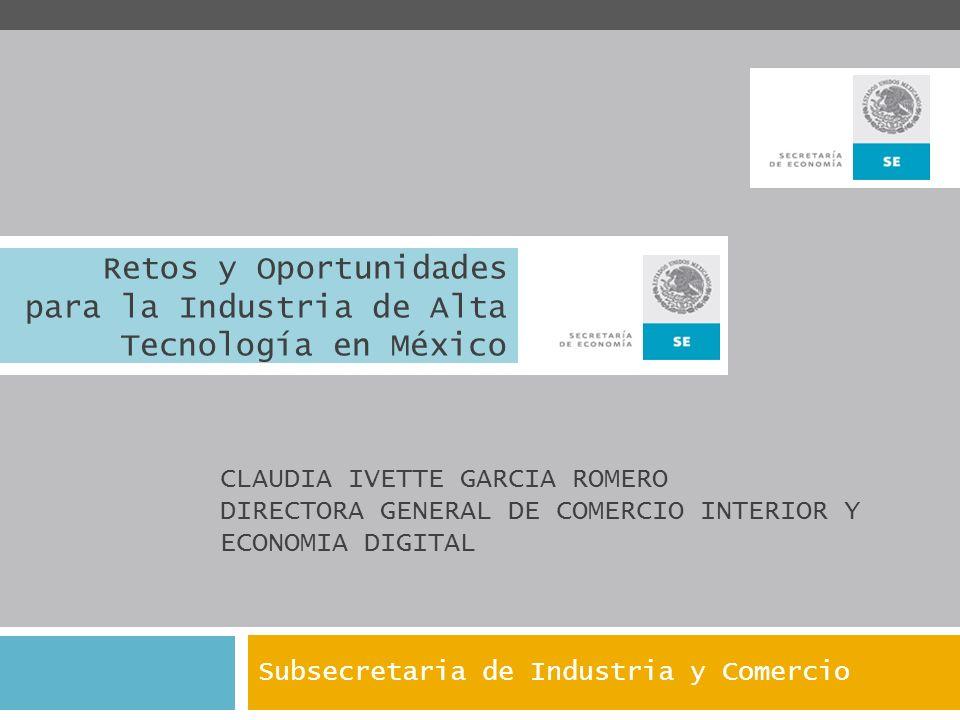 Retos y Oportunidades para la Industria de Alta Tecnología en México Subsecretaria de Industria y Comercio CLAUDIA IVETTE GARCIA ROMERO DIRECTORA GENE