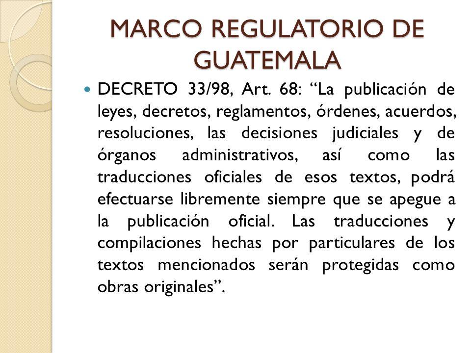 MARCO REGULATORIO DE GUATEMALA DECRETO 33/98, Art. 68: La publicación de leyes, decretos, reglamentos, órdenes, acuerdos, resoluciones, las decisiones