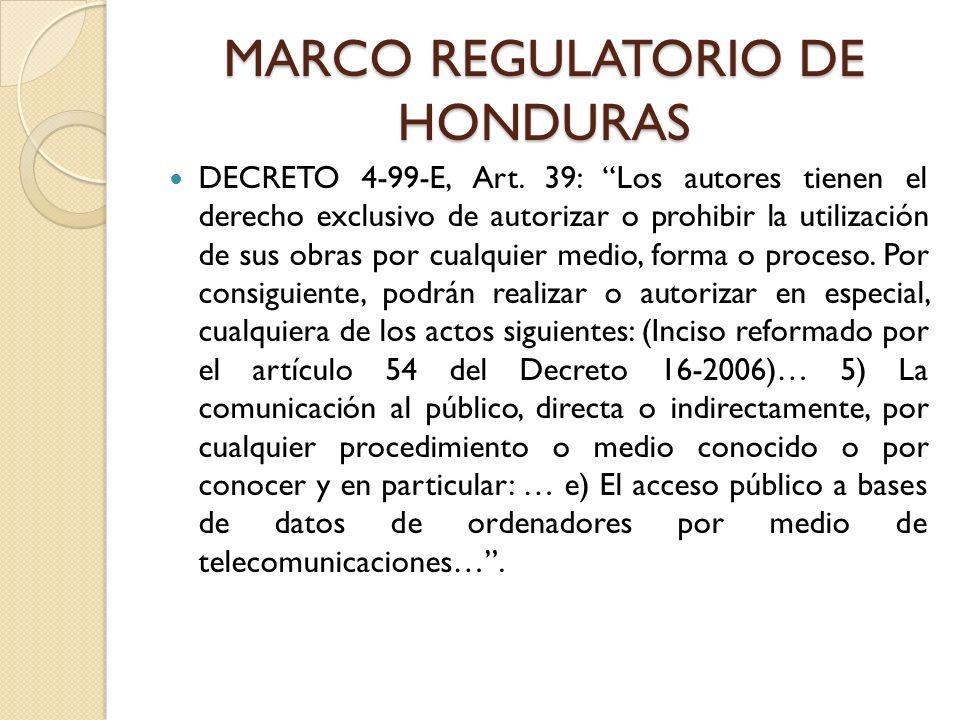 MARCO REGULATORIO DE HONDURAS DECRETO 4-99-E, Art. 39: Los autores tienen el derecho exclusivo de autorizar o prohibir la utilización de sus obras por