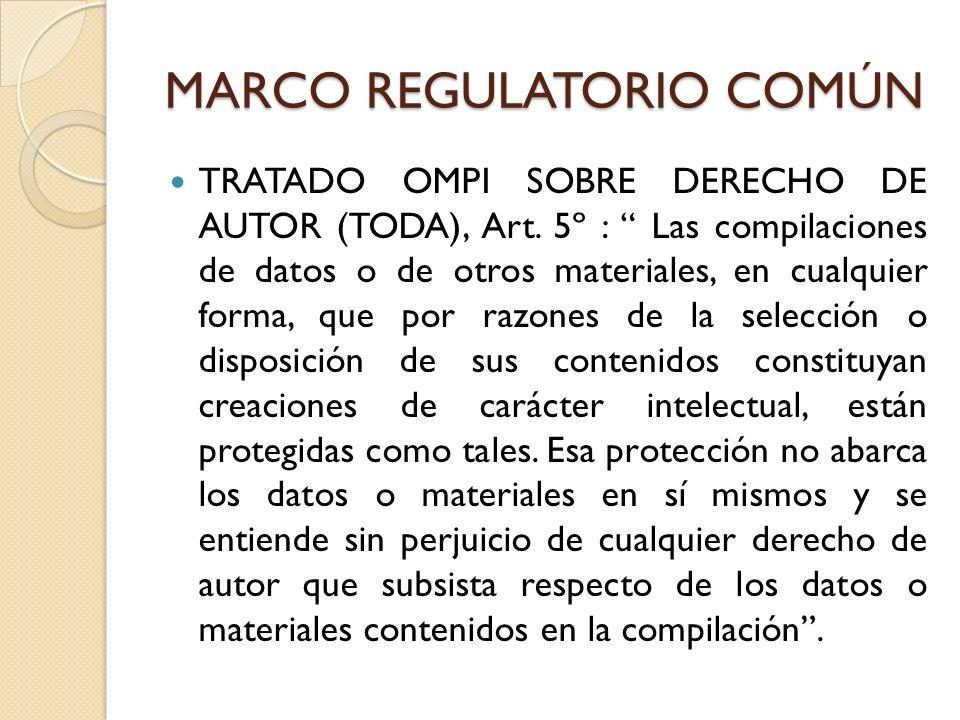 MARCO REGULATORIO COMÚN TRATADO OMPI SOBRE DERECHO DE AUTOR (TODA), Art. 5º : Las compilaciones de datos o de otros materiales, en cualquier forma, qu