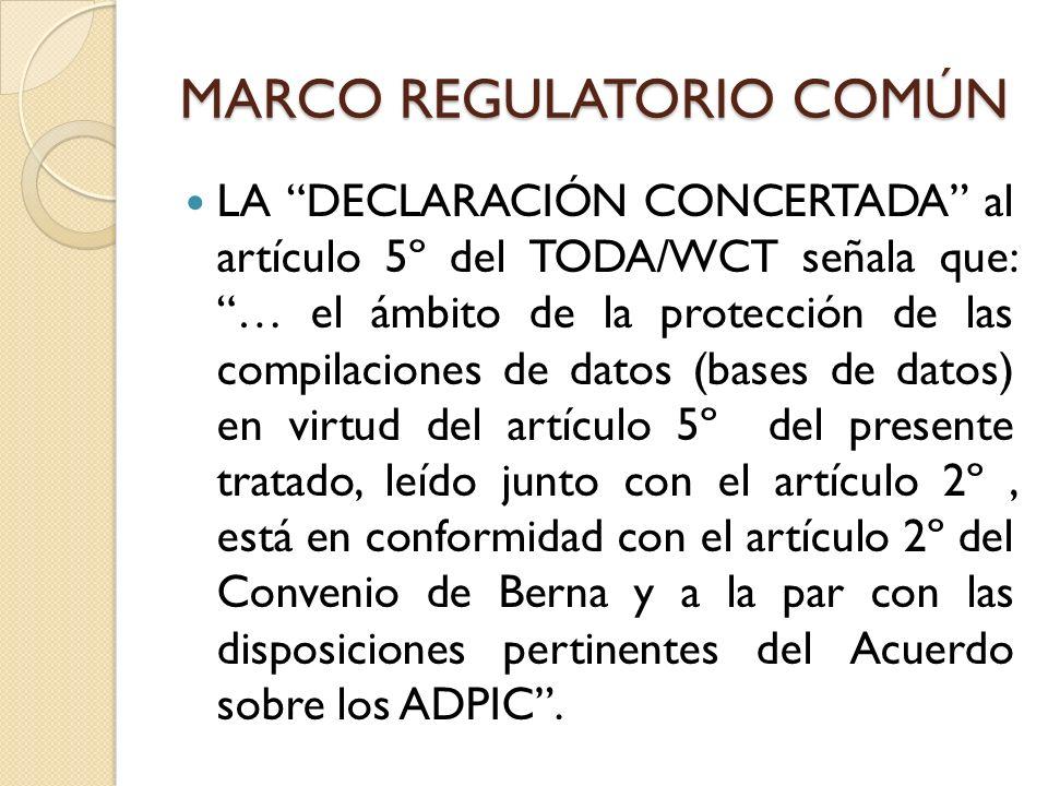 MARCO REGULATORIO COMÚN LA DECLARACIÓN CONCERTADA al artículo 5º del TODA/WCT señala que: … el ámbito de la protección de las compilaciones de datos (