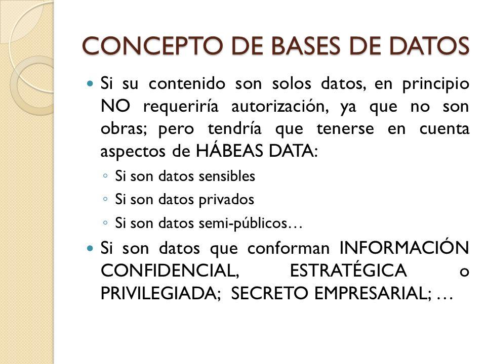 CONCEPTO DE BASES DE DATOS Si su contenido son solos datos, en principio NO requeriría autorización, ya que no son obras; pero tendría que tenerse en