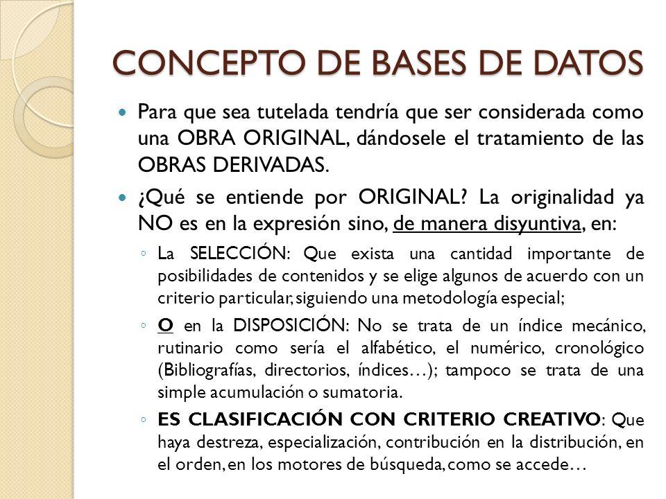 CONCEPTO DE BASES DE DATOS Para que sea tutelada tendría que ser considerada como una OBRA ORIGINAL, dándosele el tratamiento de las OBRAS DERIVADAS.