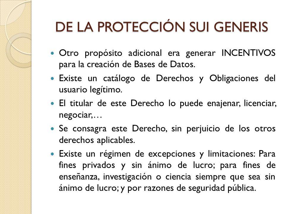 DE LA PROTECCIÓN SUI GENERIS Otro propósito adicional era generar INCENTIVOS para la creación de Bases de Datos. Existe un catálogo de Derechos y Obli