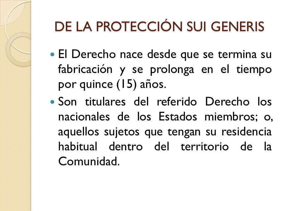 DE LA PROTECCIÓN SUI GENERIS El Derecho nace desde que se termina su fabricación y se prolonga en el tiempo por quince (15) años. Son titulares del re