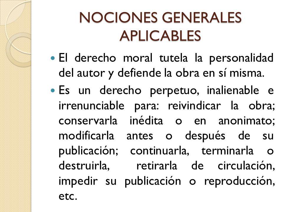 NOCIONES GENERALES APLICABLES El derecho moral tutela la personalidad del autor y defiende la obra en sí misma. Es un derecho perpetuo, inalienable e