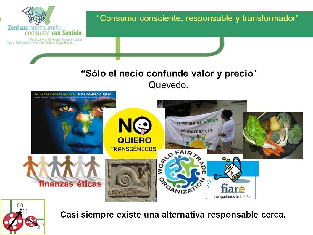 Consumo consciente, responsable y transformador Sólo el necio confunde valor y precio Quevedo. Casi siempre existe una alternativa responsable cerca.