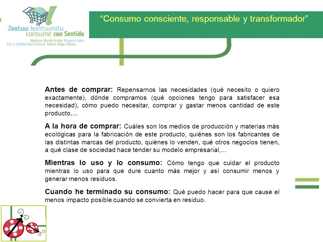 Consumo consciente, responsable y transformador Antes de comprar: Repensarnos las necesidades (qué necesito o quiero exactamente), dónde compramos (qu