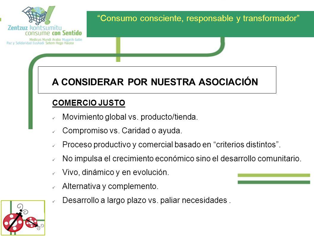 Consumo consciente, responsable y transformador A CONSIDERAR POR NUESTRA ASOCIACIÓN COMERCIO JUSTO Movimiento global vs. producto/tienda. Compromiso v