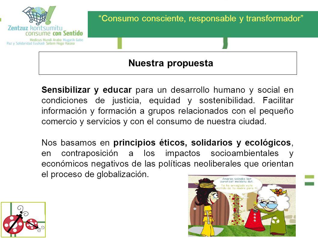 Consumo consciente, responsable y transformador Nuestra propuesta Sensibilizar y educar para un desarrollo humano y social en condiciones de justicia,