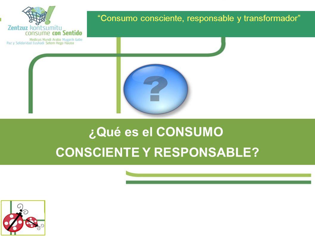 Consumo consciente, responsable y transformador ¿Qué es el CONSUMO CONSCIENTE Y RESPONSABLE?