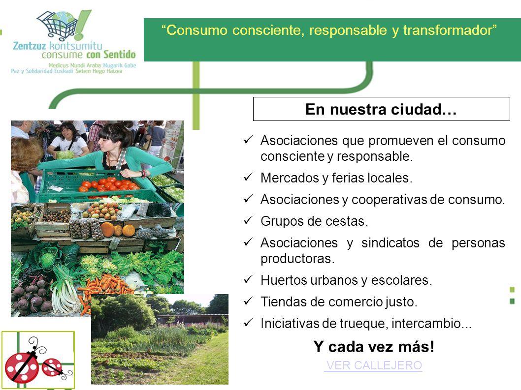 Consumo consciente, responsable y transformador En nuestra ciudad… Asociaciones que promueven el consumo consciente y responsable. Mercados y ferias l