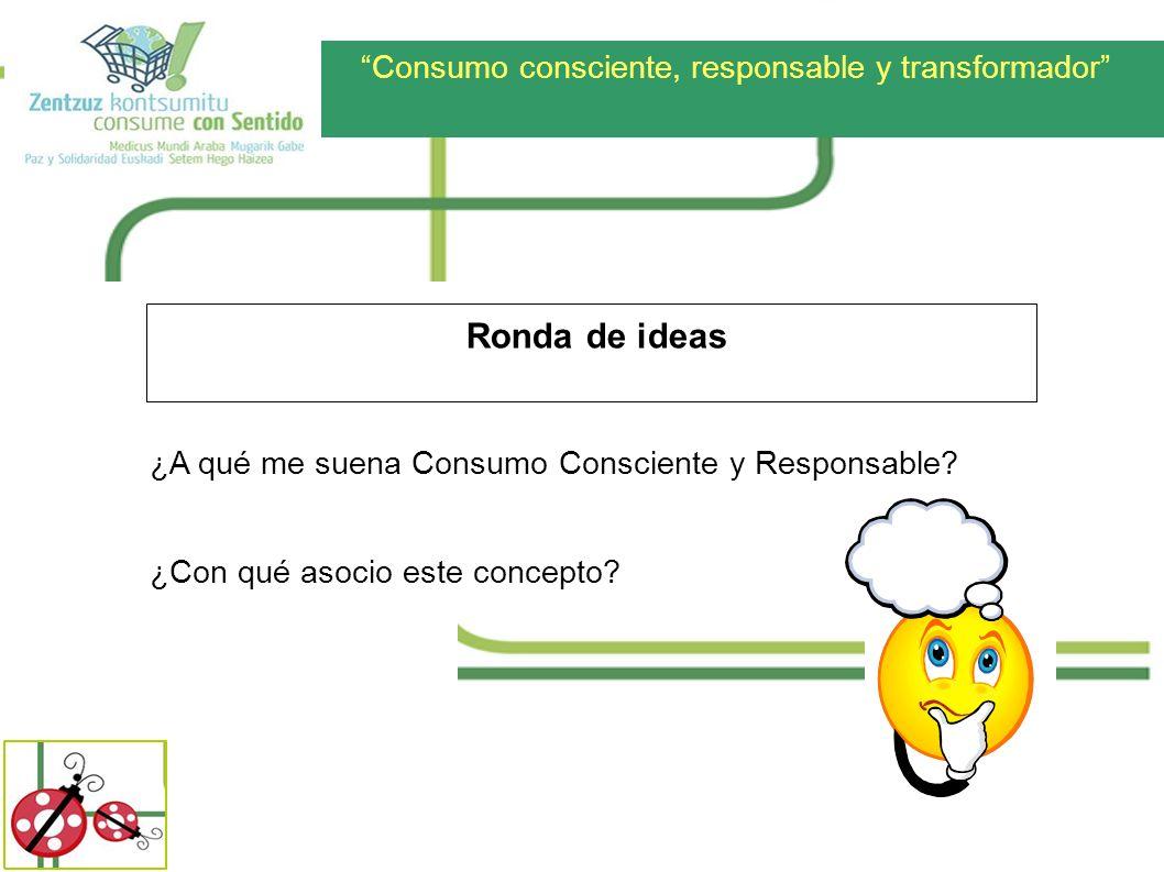 Consumo consciente, responsable y transformador Ronda de ideas ¿A qué me suena Consumo Consciente y Responsable? ¿Con qué asocio este concepto?