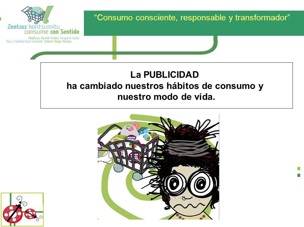 Consumo consciente, responsable y transformador La PUBLICIDAD ha cambiado nuestros hábitos de consumo y nuestro modo de vida.