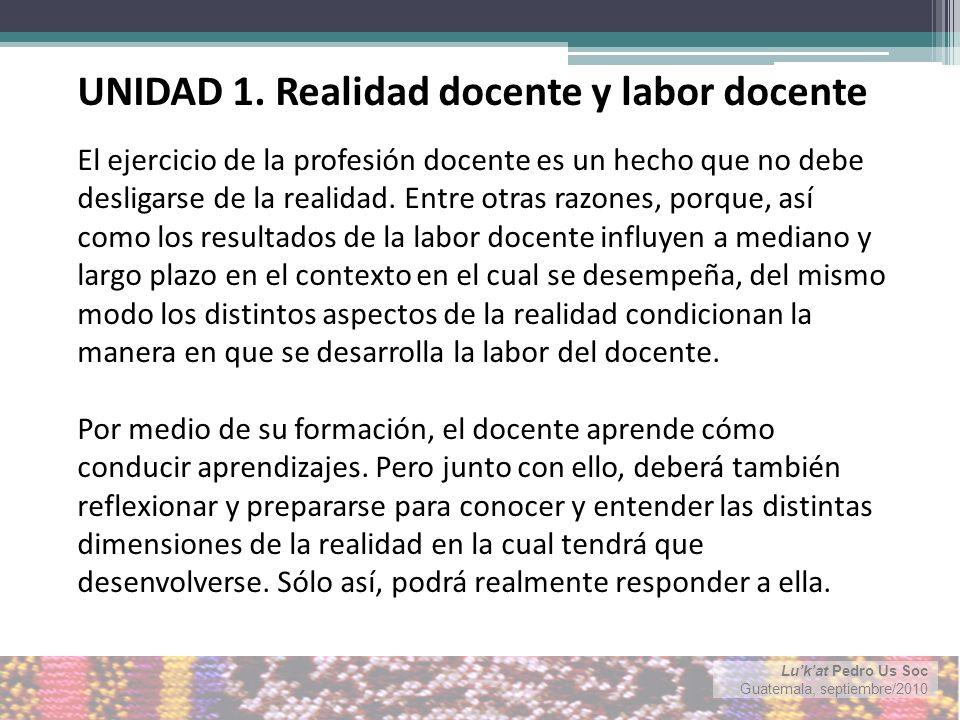 Lukat Pedro Us Soc Guatemala, septiembre/2010 El ejercicio de la profesión docente es un hecho que no debe desligarse de la realidad.