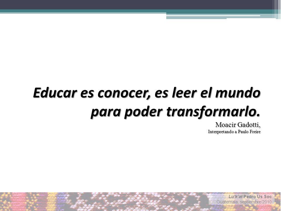 Lukat Pedro Us Soc Guatemala, septiembre/2010 Educar es conocer, es leer el mundo para poder transformarlo.